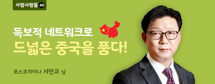 사람사람들40. 독보적 네트워크로 드넓은 중국을 품다! 포스코차이나 서만교님.